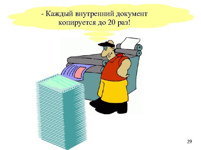 - Каждый внутренний документ копируется до 20 раз! 29