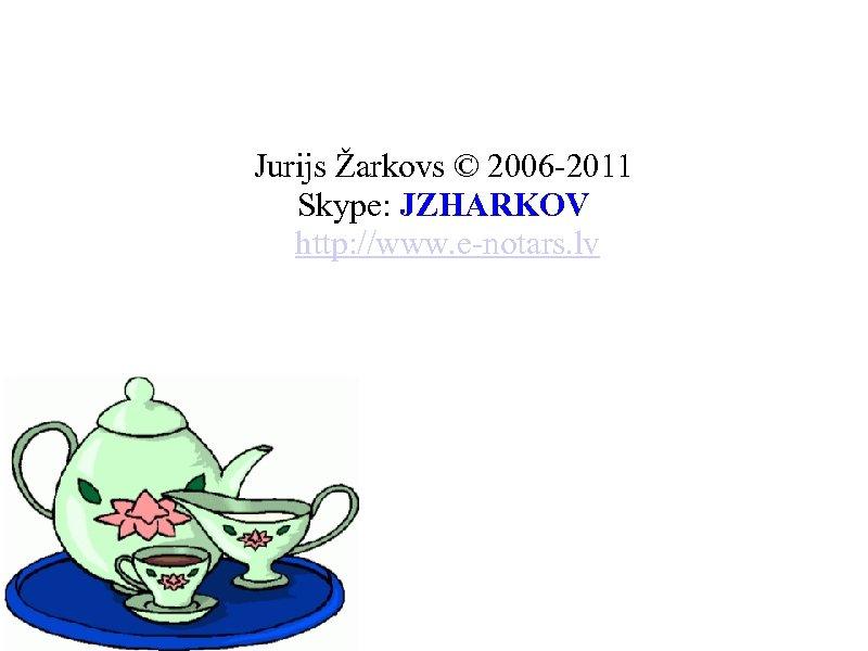 Jurijs Žarkovs © 2006 -2011 Skype: JZHARKOV http: //www. e-notars. lv