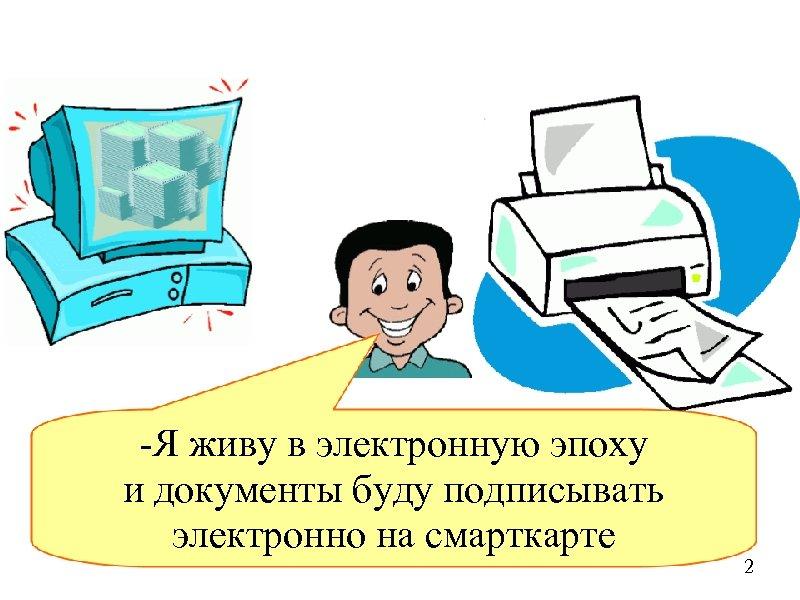 -Я живу в электронную эпоху и документы буду подписывать электронно на смарткарте 2