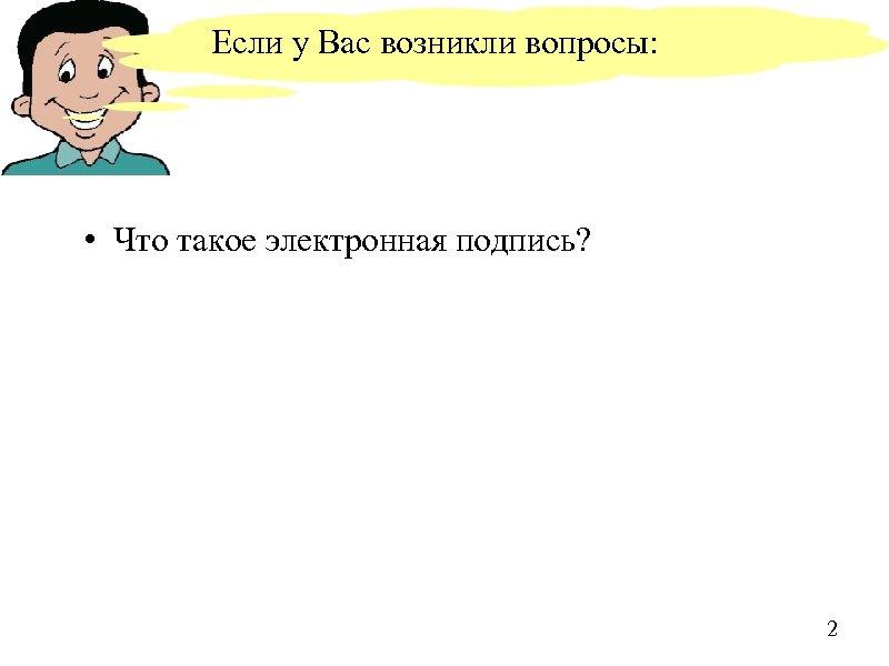 Если у Вас возникли вопросы: • Что такое электронная подпись? 2