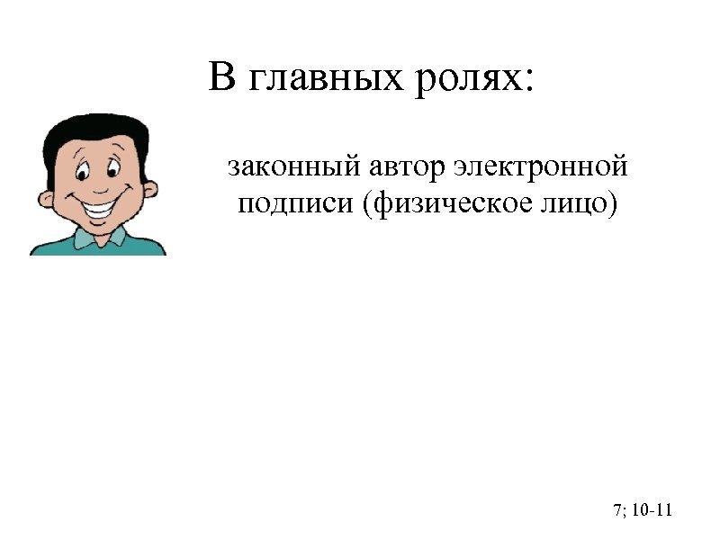 В главных ролях: законный автор электронной подписи (физическое лицо) 7; 10 -11