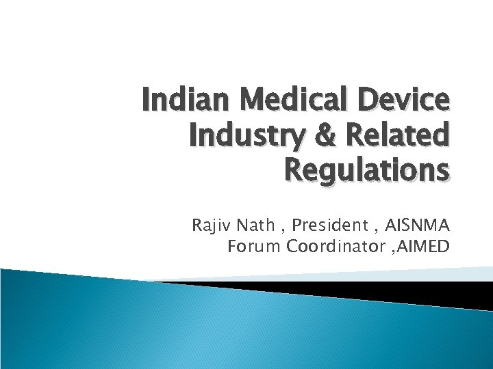 Indian Medical Device Industry & Related Regulations Rajiv Nath , President , AISNMA Forum