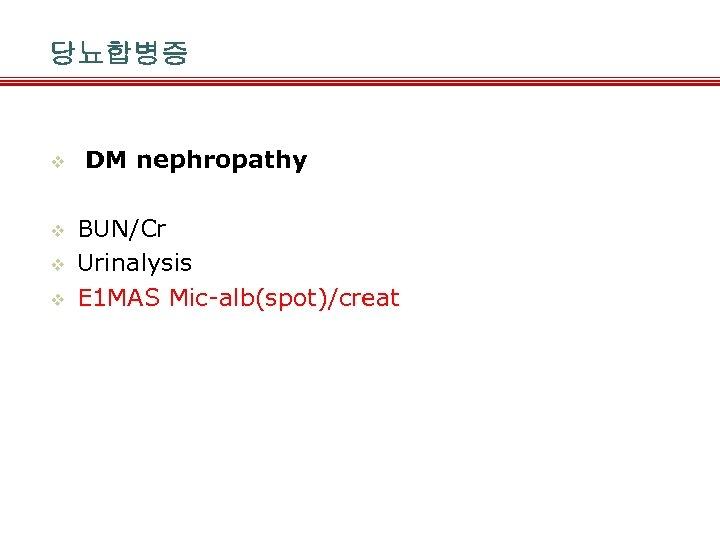 당뇨합병증 v v DM nephropathy BUN/Cr Urinalysis E 1 MAS Mic-alb(spot)/creat