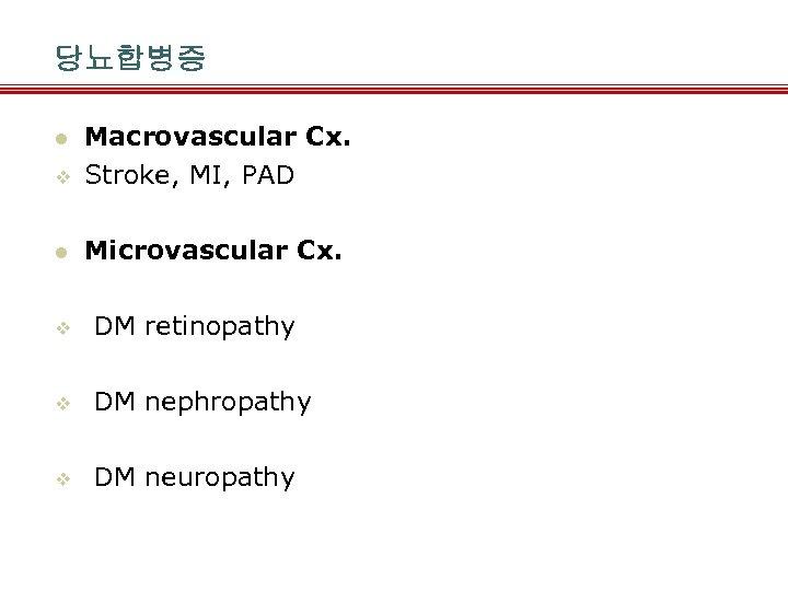 당뇨합병증 v Macrovascular Cx. Stroke, MI, PAD l Microvascular Cx. l v DM retinopathy
