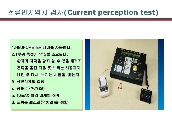 전류인지역치 검사(Current perception test) 1. NEUROMETER 장비를 사용한다. 2. 1부위 측정시 약 3분 소요된다.