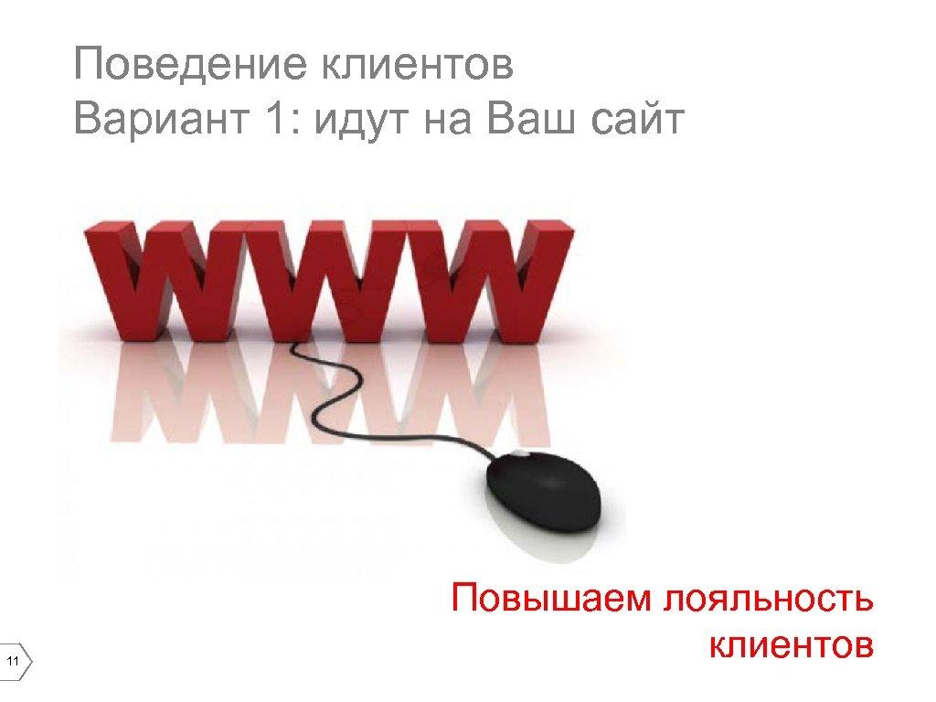 Поведение клиентов Вариант 1: идут на Ваш сайт 11 Повышаем лояльность клиентов