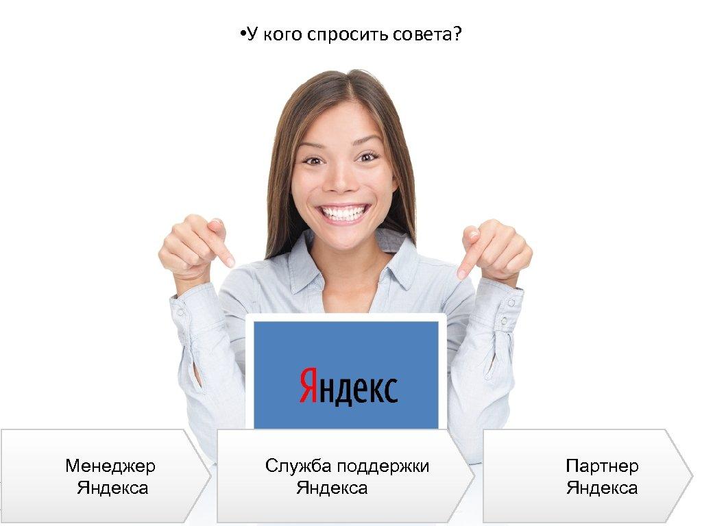 • У кого спросить совета? 52 Менеджер Яндекса Служба поддержки Яндекса Партнер Яндекса