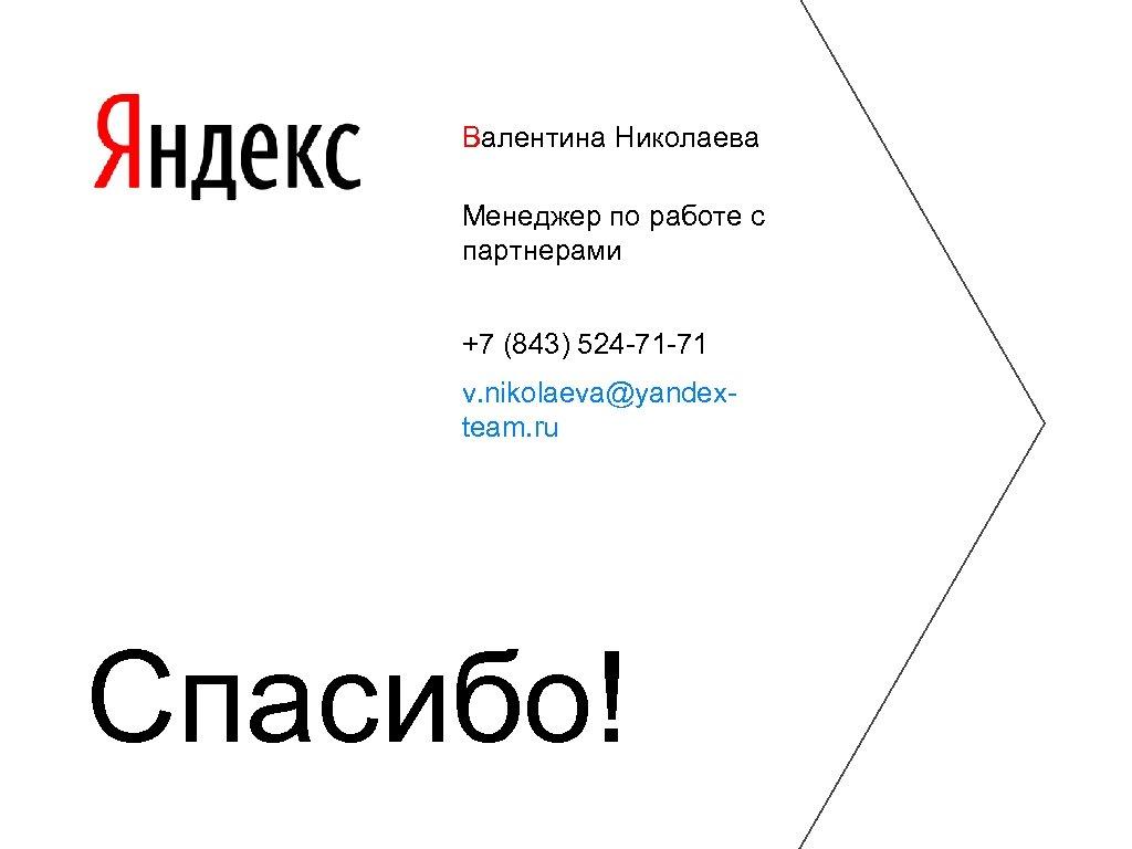 Валентина Николаева Менеджер по работе с партнерами +7 (843) 524 -71 -71 v. nikolaeva@yandexteam.