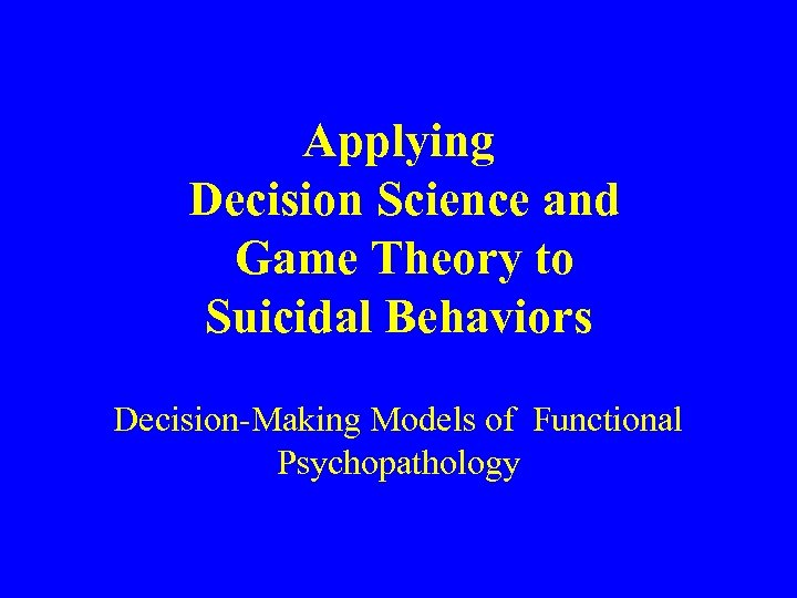Applying Decision Science and Game Theory to Suicidal Behaviors Decision-Making Models of Functional Psychopathology
