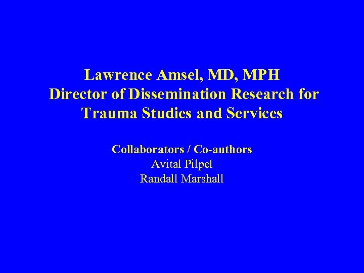 Lawrence Amsel, MD, MPH Director of Dissemination Research for Trauma Studies and Services Collaborators