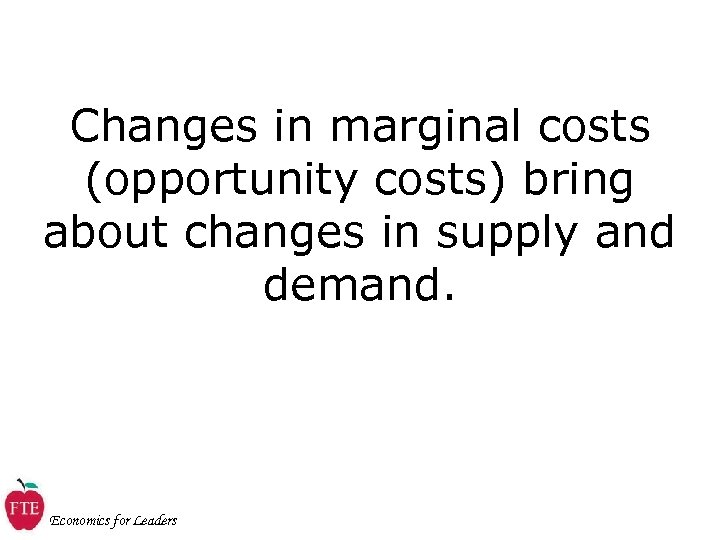 Changes in marginal costs (opportunity costs) bring about changes in supply and demand. Economics