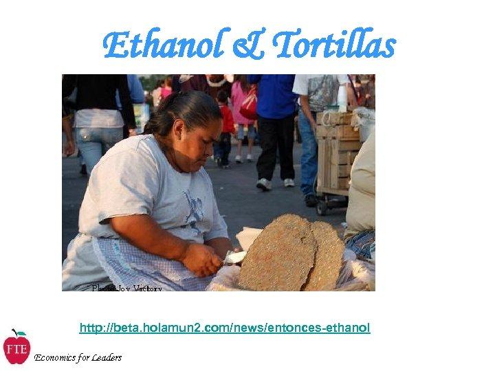 Ethanol & Tortillas http: //beta. holamun 2. com/news/entonces-ethanol Economics for Leaders