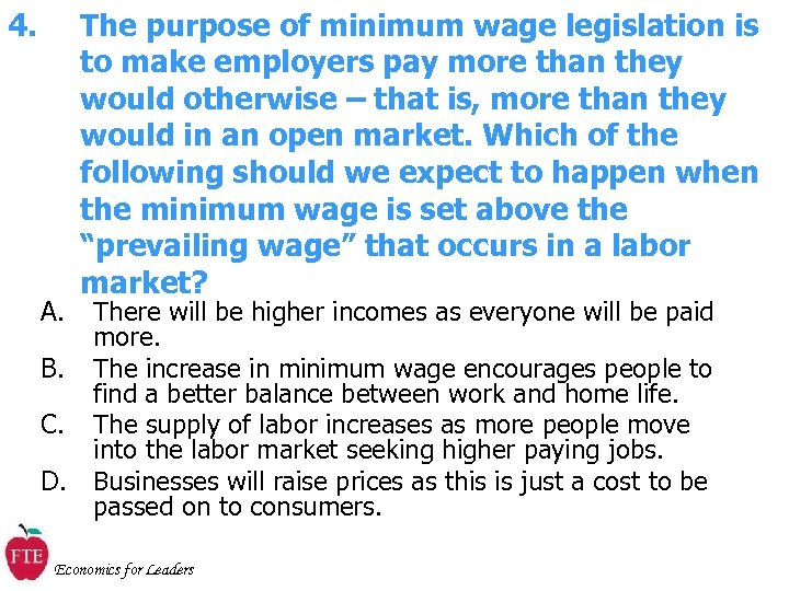 4. A. The purpose of minimum wage legislation is to make employers pay more