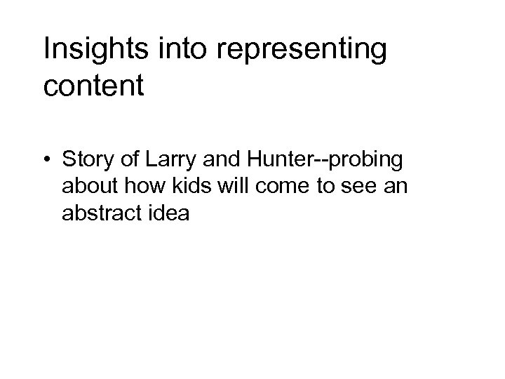 Insights into representing content • Story of Larry and Hunter--probing about how kids will