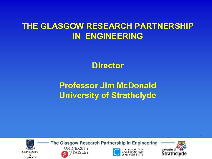 THE GLASGOW RESEARCH PARTNERSHIP IN ENGINEERING Director Professor Jim Mc. Donald University of Strathclyde
