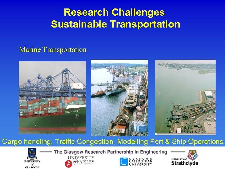 Research Challenges Sustainable Transportation Marine Transportation Cargo handling, Traffic Congestion, Modelling Port & Ship