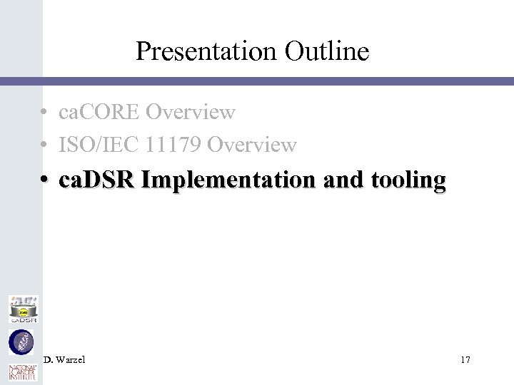 Presentation Outline • ca. CORE Overview • ISO/IEC 11179 Overview • ca. DSR Implementation