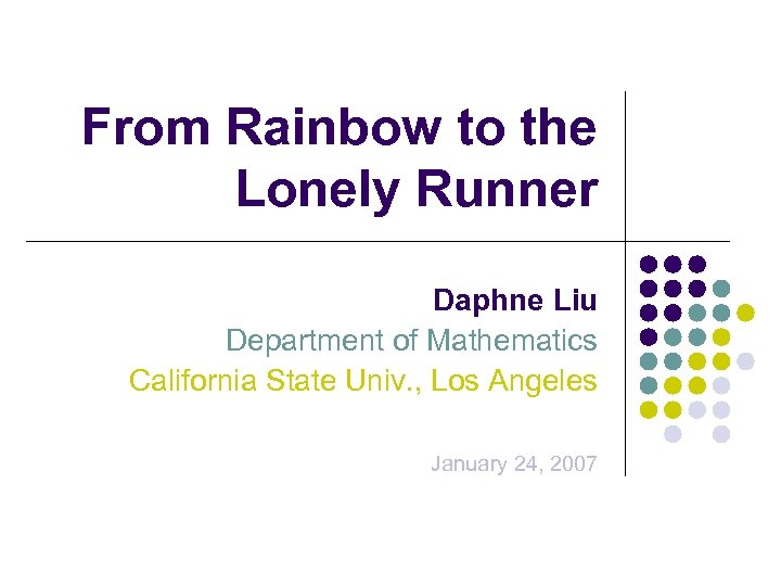 From Rainbow to the Lonely Runner Daphne Liu Department of Mathematics California State Univ.