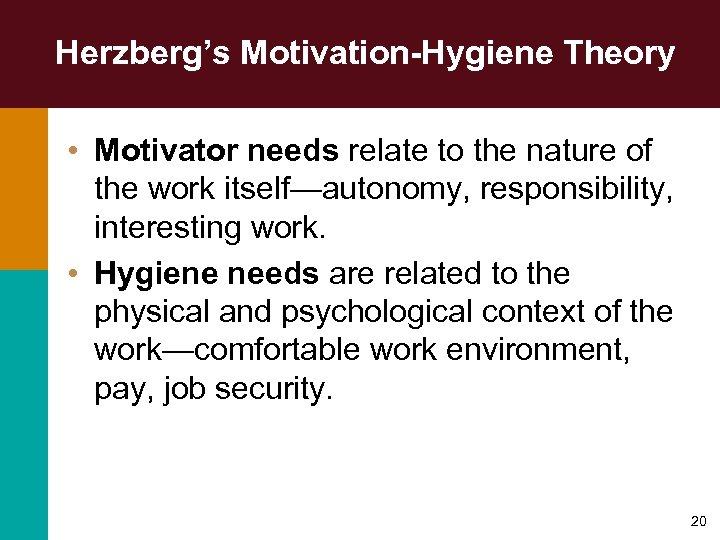Herzberg's Motivation-Hygiene Theory • Motivator needs relate to the nature of the work itself—autonomy,