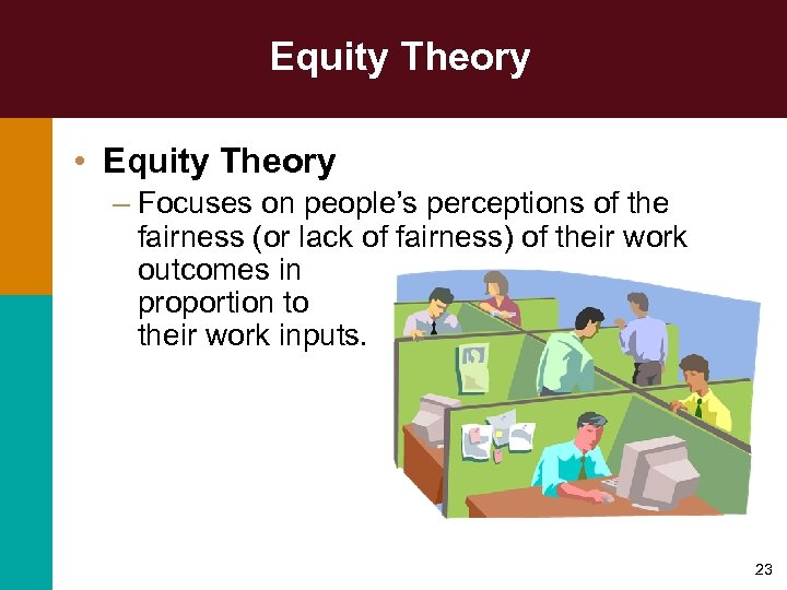 Equity Theory • Equity Theory – Focuses on people's perceptions of the fairness (or