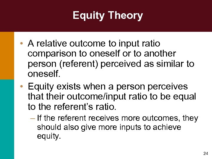 Equity Theory • A relative outcome to input ratio comparison to oneself or to