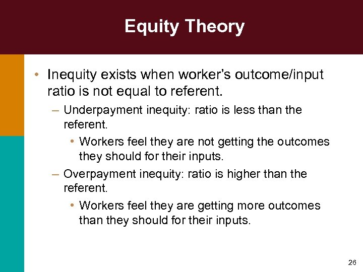 Equity Theory • Inequity exists when worker's outcome/input ratio is not equal to referent.