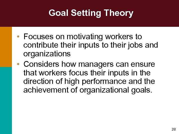 Goal Setting Theory • Focuses on motivating workers to contribute their inputs to their