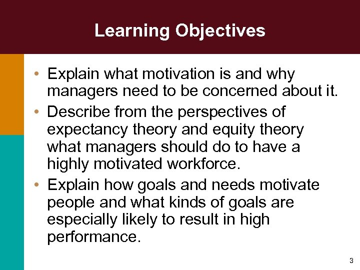 Learning Objectives • Explain what motivation is and why managers need to be concerned