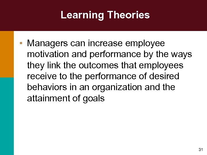 Learning Theories • Managers can increase employee motivation and performance by the ways they