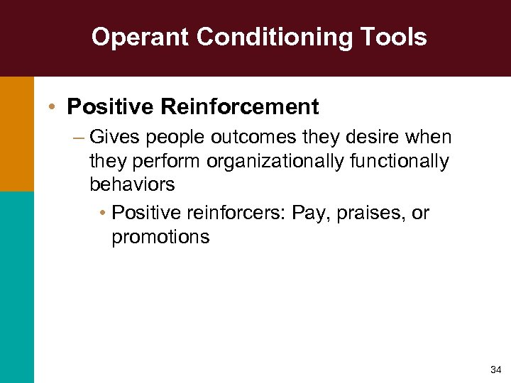 Operant Conditioning Tools • Positive Reinforcement – Gives people outcomes they desire when they