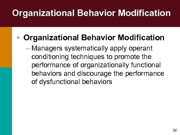 Organizational Behavior Modification • Organizational Behavior Modification – Managers systematically apply operant conditioning techniques