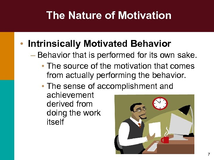 The Nature of Motivation • Intrinsically Motivated Behavior – Behavior that is performed for
