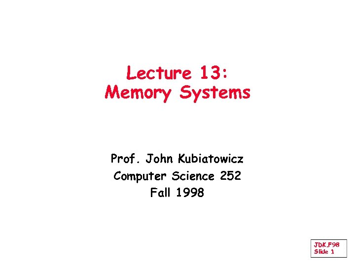 Lecture 13: Memory Systems Prof. John Kubiatowicz Computer Science 252 Fall 1998 JDK. F