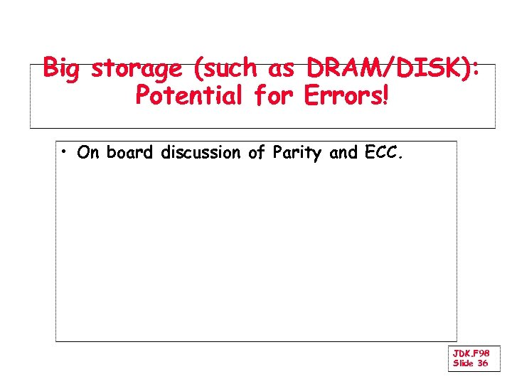Big storage (such as DRAM/DISK): Potential for Errors! • On board discussion of Parity