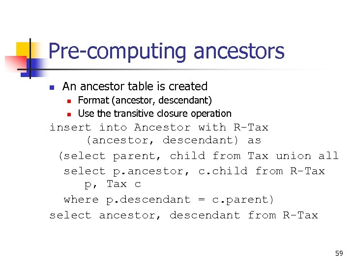Pre-computing ancestors n An ancestor table is created n n Format (ancestor, descendant) Use