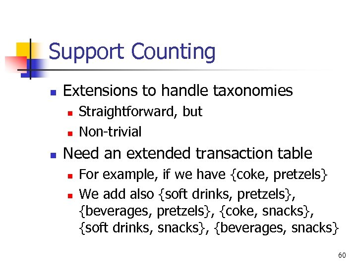 Support Counting n Extensions to handle taxonomies n n n Straightforward, but Non-trivial Need
