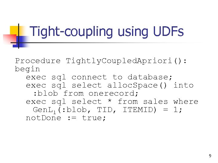 Tight-coupling using UDFs Procedure Tightly. Coupled. Apriori(): begin exec sql connect to database; exec