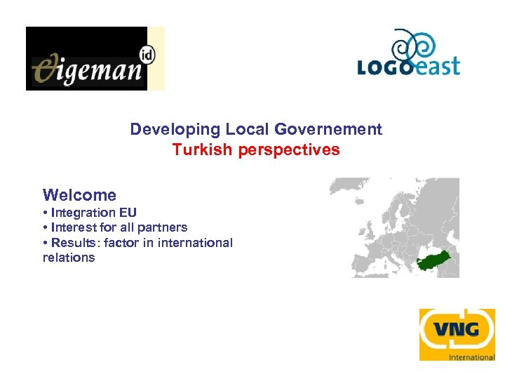 Developing Local Governement Turkish perspectives Welcome • Integration EU • Interest for all partners