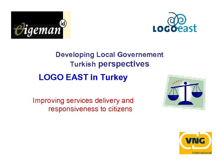 Developing Local Governement Turkish perspectives LOGO EAST in Turkey Improving services delivery and responsiveness