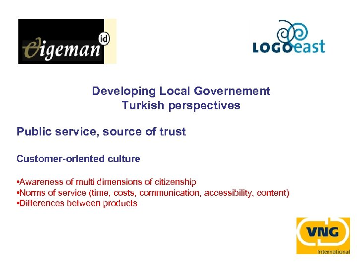 Developing Local Governement Turkish perspectives Public service, source of trust Customer-oriented culture • Awareness