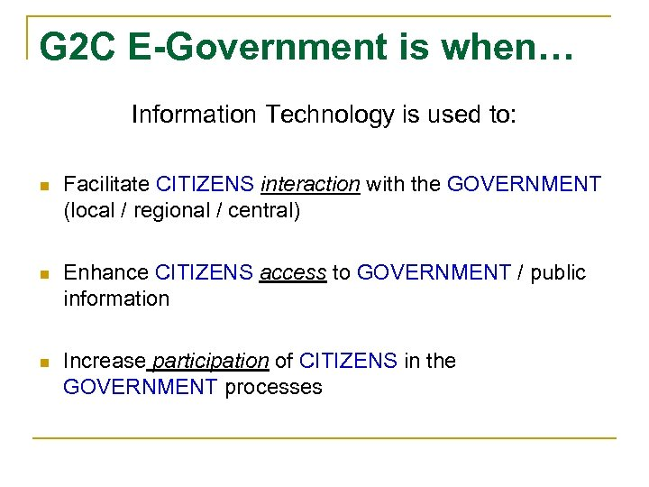 G 2 C E-Government is when… Information Technology is used to: n Facilitate CITIZENS