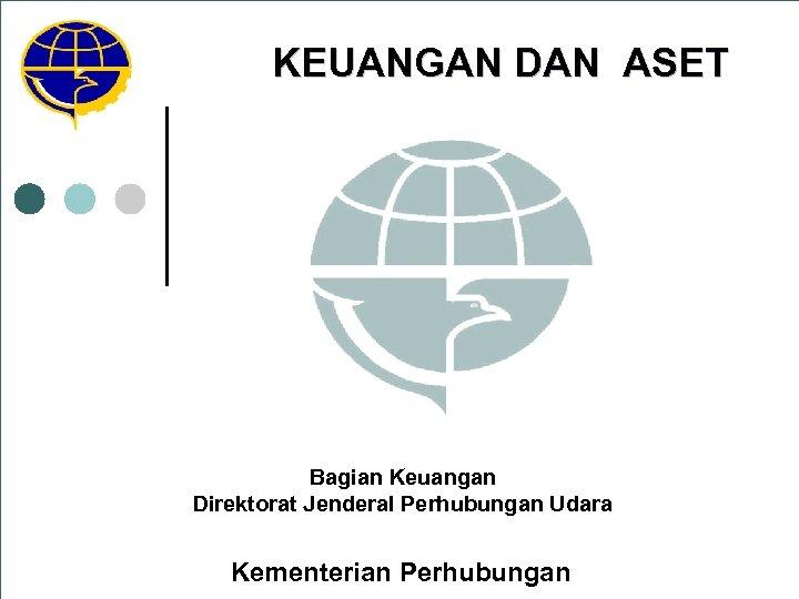 KEUANGAN DAN ASET Bagian Keuangan Direktorat Jenderal Perhubungan Udara Kementerian Perhubungan