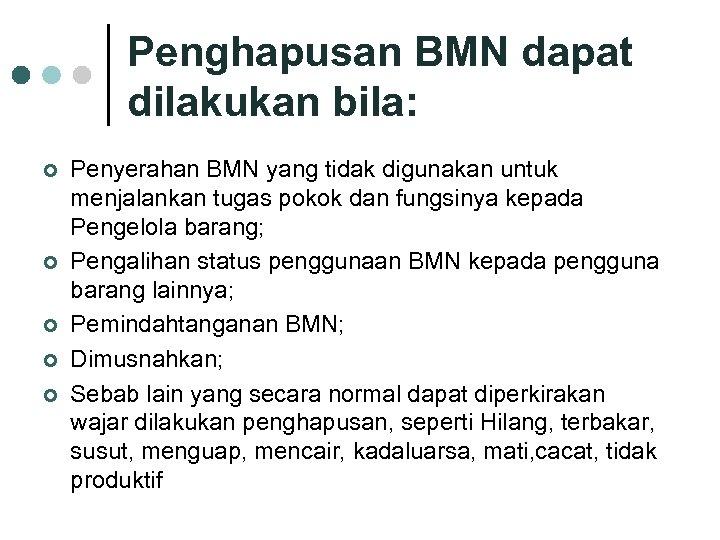 Penghapusan BMN dapat dilakukan bila: ¢ ¢ ¢ Penyerahan BMN yang tidak digunakan untuk