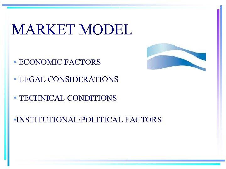 MARKET MODEL • ECONOMIC FACTORS • LEGAL CONSIDERATIONS • TECHNICAL CONDITIONS • INSTITUTIONAL/POLITICAL FACTORS