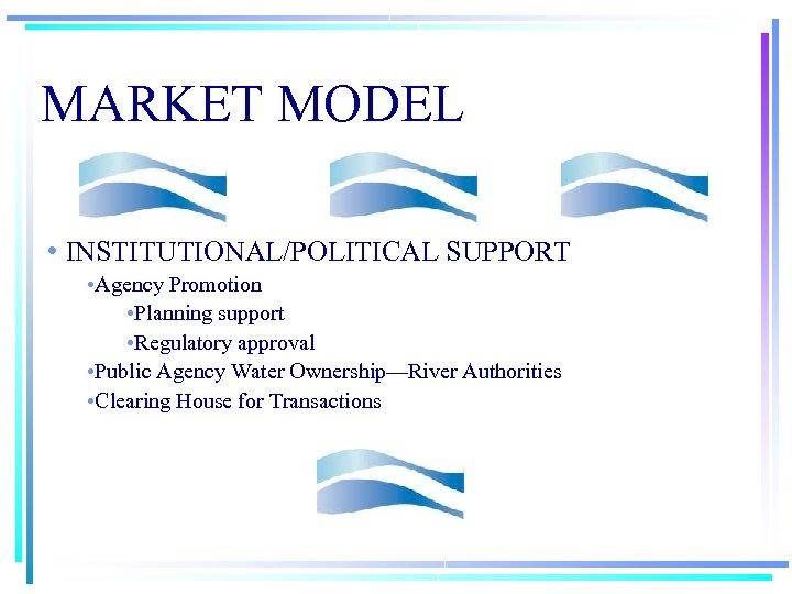MARKET MODEL • INSTITUTIONAL/POLITICAL SUPPORT • Agency Promotion • Planning support • Regulatory approval