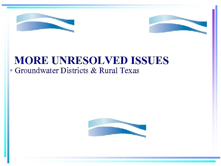 MORE UNRESOLVED ISSUES • Groundwater Districts & Rural Texas