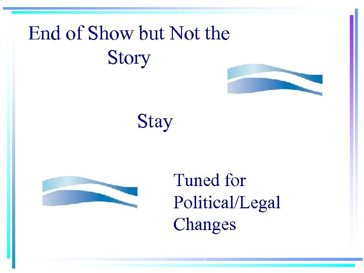 End of Show but Not the Story Stay Tuned for Political/Legal Changes