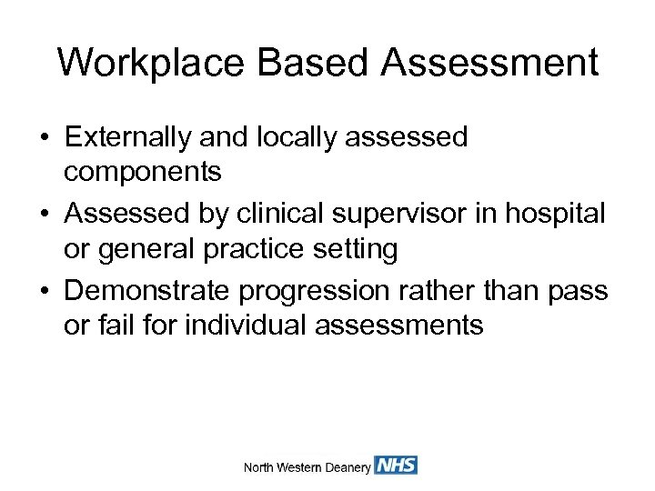 Workplace Based Assessment • Externally and locally assessed components • Assessed by clinical supervisor