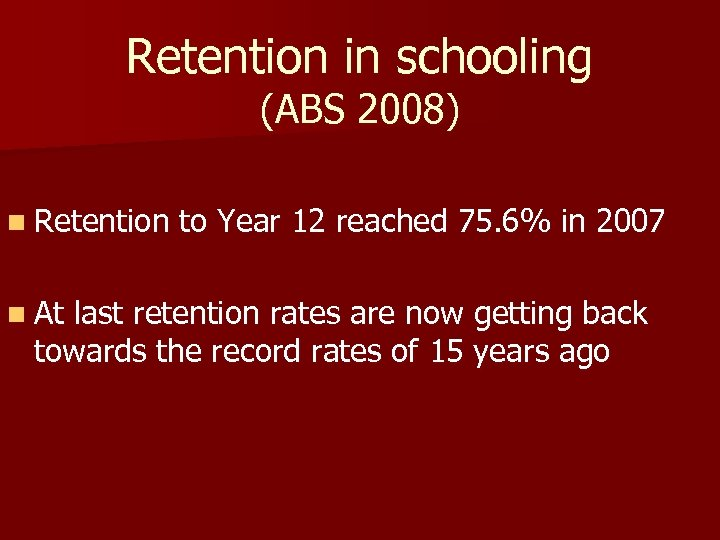 Retention in schooling (ABS 2008) n Retention n At to Year 12 reached 75.