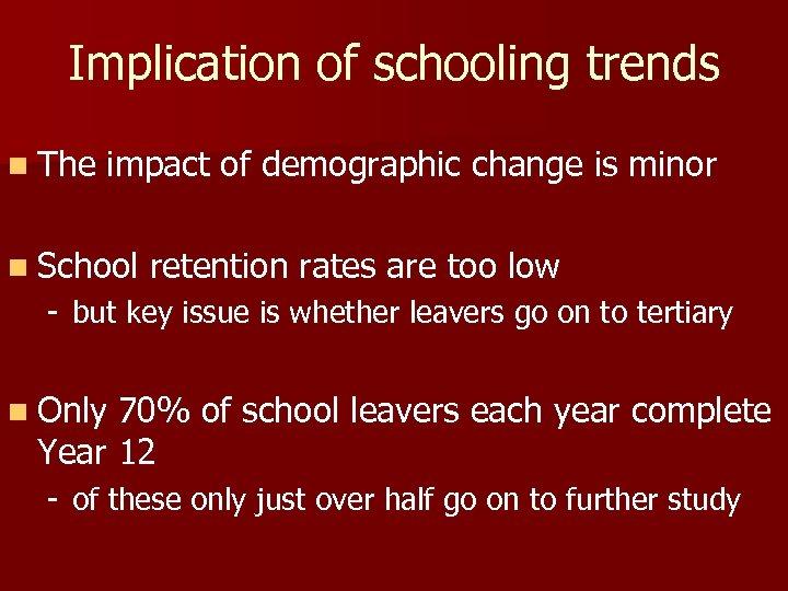 Implication of schooling trends n The impact of demographic change is minor n School